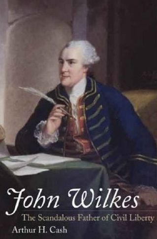 John Wilkes: The Scandalous Father of Civil Liberty by Arthur H. Cash